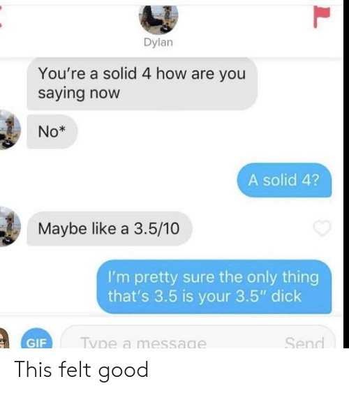"dylan: Dylan  You're a solid 4 how are you  saying now  No*  A solid 4?  Maybe like a 3.5/10  I'm pretty sure the only thing  that's 3.5 is your 3.5"" dick  Send  Type a message  GIF  L This felt good"