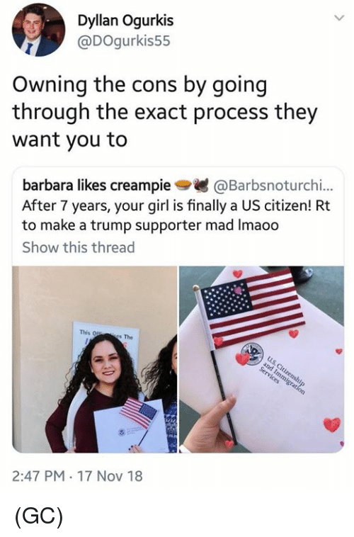 Trump Supporter: Dyllan Ogurkis  @DOgurkis55  Owning the cons by going  through the exact process they  want you to  barbara likes creampie@Barbsnoturchi..  After 7 years, your girl is finally a US citizen! Rt  to make a trump supporter mad Imaoo  Show this thread  This 0  s The  2:47 PM 17 Nov 18 (GC)