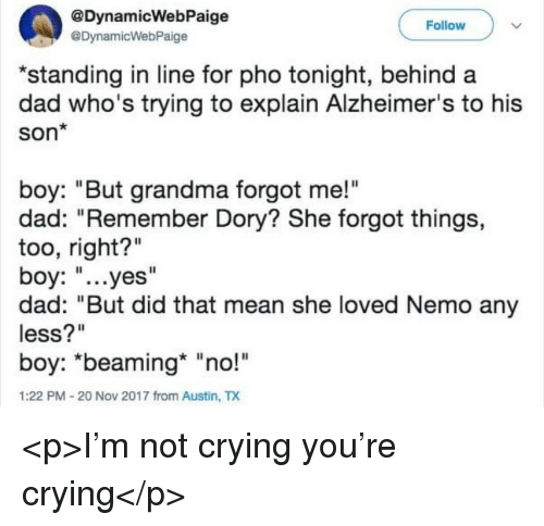 """Crying, Dad, and Grandma: @DynamicWebPaige  @DynamicWebPaige  Follow  standing in line for pho tonight, behind a  dad who's trying to explain Alzheimer's to his  Son*  boy: """"But grandma forgot me!""""  dad: """"Remember Dory? She forgot things,  too, right?""""  boy: """"...yes""""  dad: """"But did that mean she loved Nemo any  less?""""  boy: """"beaming* """"no!""""  1:22 PM-20 Nov 2017 from Austin, TX <p>I'm not crying you're crying</p>"""