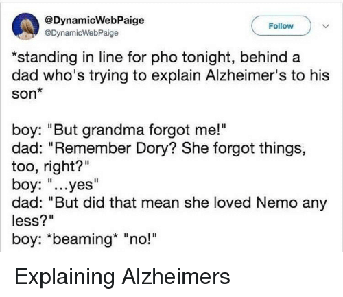 "Dad, Grandma, and Alzheimer's: @DynamicWebPaige  @DynamicWebPaige  Follow  *standing in line for pho tonight, behind a  dad who's trying to explain Alzheimer's to his  Son*  boy: ""But grandma forgot me!""  dad: ""Remember Dory? She forgot things,  too, right?""  boy: ""...yes""  dad: ""But did that mean she loved Nemo any  less?""  boy: ""beaming* ""no!"" Explaining Alzheimers"