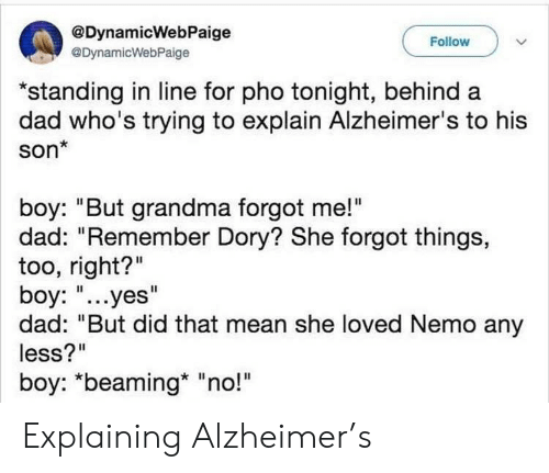"""Alzheimer's: @DynamicWebPaige  @DynamicWebPaige  Follow  """"standing in line for pho tonight, behind a  dad who's trying to explain Alzheimer's to his  son*  boy: """"But grandma forgot me!""""  dad: """"Remember Dory? She forgot things,  too, right?""""  boy: """"...yes""""  dad: """"But did that mean she loved Nemo any  less?""""  boy: *beaming* """"no!"""" Explaining Alzheimer's"""