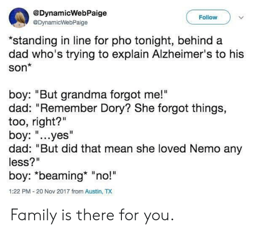 """Alzheimer's: @DynamicWebPaige  Follow  @DynamicWebPaige  """"standing in line for pho tonight, behind a  dad who's trying to explain Alzheimer's to his  son*  boy: """"But grandma forgot me!""""  dad: """"Remember Dory? She forgot things,  too, right?""""  boy: """"...yes""""  dad: """"But did that mean she loved Nemo any  less?""""  boy: *beaming* """"no!  1:22 PM-20 Nov 2017 from Austin, TX Family is there for you."""