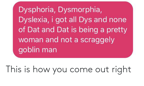 dys: Dysphoria, Dysmorphia,  Dyslexia, i got all Dys and none  of Dat and Dat is being a pretty  woman and not a scraggely  goblin man This is how you come out right