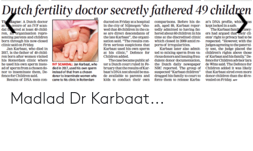 """Senting: Dytch fertility doctor secretly fathered 49 children  Th Hague: A Dutch doctor  at centre of an IVF scan  dal f ered at least 49 child  ren, aln organisation  senting parents and children  born through his now-closed  clinic sald on Friday  ducted on Friday at a hospia comparisons. Before his de at's DNA proflle, whic as  in the city of Nimegen """"sho ath, aged 89, Karbaat repor kept locked in a safe.  wed that 49children in the ca tedly admitted to having fat The  se are direct descendants of hered about 60children in his ers had argued t  the late Karbaat"""", the organi time at the discredited clinic ents' right to privacy had to be  sation said. """"The results con- which closed in 2009 amid re respected. """"However, with the  firm serious suspicions that ports of trregularitles.  Karbaat used his own sperm  at his clinic,"""" Defence for ted to mixing sperm from va- children's rights above those  Children added.  judges agreeing to the paterni-  Jan Karbaat, who died in  2017, 1s the father of 49 child  en born after women visited  his Rotterdam clinic where  he used his own sperm inste. ⅣF SCANDAL: Jan Karbat, who ter a Dutch court ruled in Fe- the Dutch daily newspaper de witte said. The Defence for  ad of sperm from achosen do died in 2017,used his own sperm bruary that the resultsof Kar NRC reported. The group of Children added it was l1kely  nor to inseminate them, De instead of that from a chos  fence for Children said  Karbaat later also admit-  ty test, the judge placed the  riousdonors and issuingfrau  dulent donor documentation,  of Karbaatand his family"""" De  fencefor Children advisor Iara  Thecase becamepublicaf  baat's DNA test should bema suspected """"Karbaatchildren"""" that Karbaat sired even more  de available to parents and dragged his family to court to donor children than the 49 re-  donor to inseminate women who  Results of DNA tests con came to his clinic in Rotterdam kids to conduct thetr own force them to release Karba vealedon Friday. AFP Madlad """
