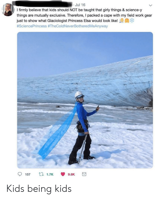 Elsa: dz Jul 16  I firmly believe that kids should NOT be taught that girly things & science-y  things are mutually exclusive. Therefore, I packed a cape with my field work gear  just to show what Glaciologist Princess Elsa would look like!  #SciencePrincess #TheColdNeverBotheredMeAnyway  157  t 1.7K  9.8K Kids being kids