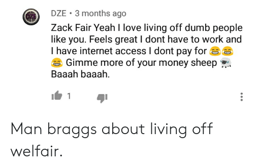 gimme more: DZE 3 months ago  Zack Fair Yeah I love living off dumb people  like you. Feels great I dont have to work and  I have internet access I dont pay for  ZE  Gimme more of your money sheep ,  Baaah baaah  I 1 Man braggs about living off welfair.