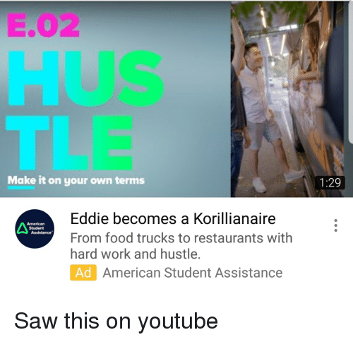 Food, Saw, and youtube.com: E.02  HUS  TLE  Make it on your own terms  1:29  Eddie becomes a Korillianaire  From food trucks to restaurants with  hard work and hustle.  Ad  American  Student  American Student Assistance
