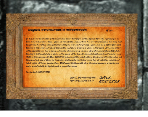 Beautiful, Empire, and God: E 201  On this glorious day of victory I lfrie Stormcloak declare that Skyrim will be independent from the imperial empire on  these terms and conditions below. Skyrin will belong to the nords and thore that are not nords(such as dark elves) shall  be restricted the right to vote in polls either held by the goverument or privately. Skyrim shall grant I lfric Stormcloak  the right to be Emperor and rule over the beautiful reaches and kingdoms of Skyrim ahd her peopfe. All imperial soldiers  will be required to burh their uniforms and join the Stormcloak army. Emperor Wfrie Storncloak shall grant Windhelm  the right to be the capital city of Skyrim and her people. All borders with Hammerfell, Highrock, Cyrodil and Morrowind  MUST be highly secured with WELL EQUTPPED and advanced Stormcloak military. Only Emperor Ufrie Stormcloak and  the one and only hero of Skyrim the Dragonborn shall have the right to God powerr that will make them invincible and  indestructible. All former imperial eitizens MUST accept the Honovrable Ufric Stormcloak as emperor or face tortore  and/or a painful death for Shyrim' people to shame thore seums.  For the Nords, FOR SKYRIM  SIGNED AND APPROVED THE RwC  HONOURABLE EMPEROR OFTORmCaoak