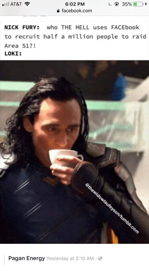 loki: e 35%  6:02 PM  nll AT&T  e facebook.com  who THE HELL uses FACEbook  NICK FURY:  to recruit half a million people to raid  Area 51?!  LOKI:  @thewidowlaufeyson/tumblr.com  Pagan Energy Yesterday at 2:10 AM