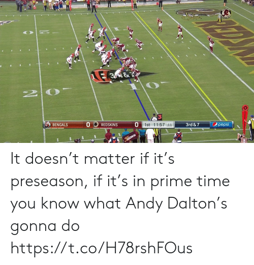 Andy Dalton: E 3M&  2 0  Opepsi  1st 11:57 :11  3rd & 7  BENGALS  REDSKINS It doesn't matter if it's preseason, if it's in prime time you know what Andy Dalton's gonna do https://t.co/H78rshFOus