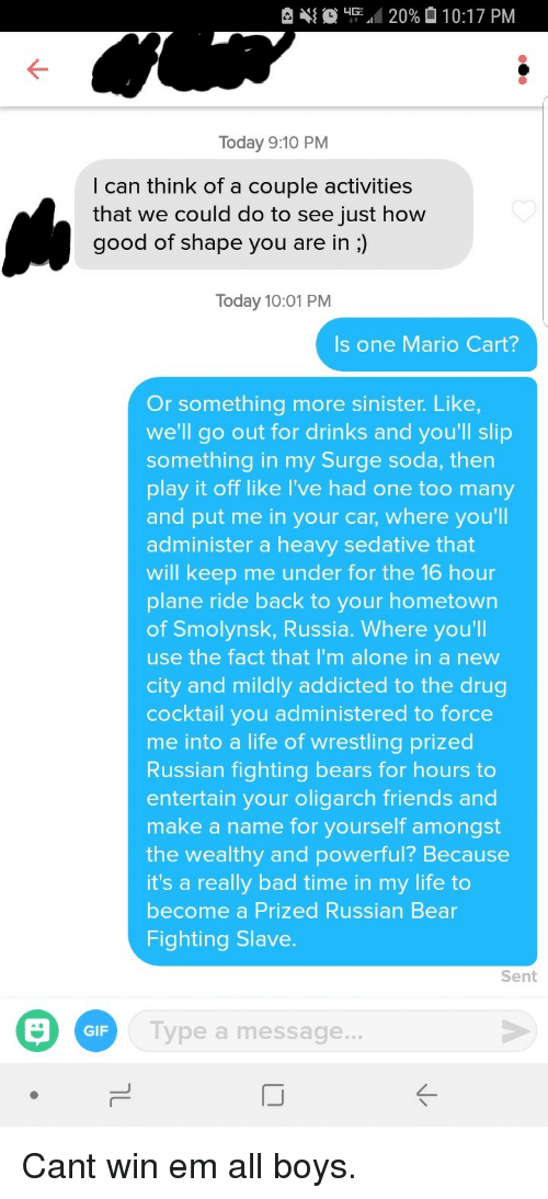 mario cart: e  4G-1 20% O 10:17 PM  Today 9:10 PM  I can think of a couple activities  that we could do to see just how  good of shape you are in;)  Today 10:01 PM  Is one Mario Cart?  Or something more sinister. Like,  we'll go out for drinks and you'll slip  something in my Surge soda, then  play it off like T've had one too many  and put me in your car, where you'll  administer a heavy sedative that  will keep me under for the 16 hour  plane ride back to your hometown  of Smolynsk, Russia. Where youll  use the fact that I'm alone in a new  city and mildly addicted to the drug  cocktail you administered to force  me into a life of wrestling prized  Russian fighting bears for hours to  entertain your oligarch friends and  make a name for yourself amongst  the wealthy and powerful? Because  it's a really bad time in my life  become a Prized Russian Be  Fighting Slave.  to  ar  Sent  GIF  Type a message. Cant win em all boys.