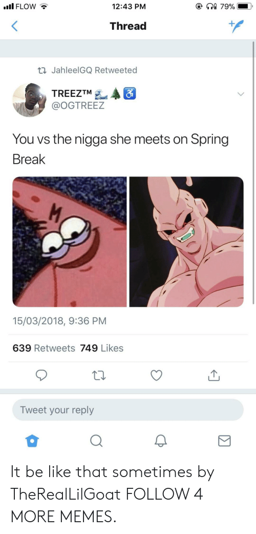 Spring Break: e 79%  ll FLOW  12:43 PM  Thread  t JahleelGQ Retweeted  TREEZTM  @OGTREEZ  You vs the nigga she meets on Spring  Break  15/03/2018, 9:36 PM  639 Retweets 749 Likes  Tweet your reply It be like that sometimes by TheRealLilGoat FOLLOW 4 MORE MEMES.