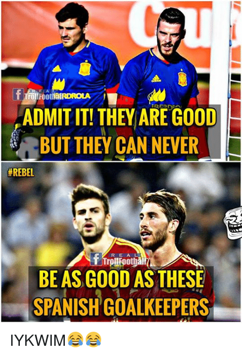 Memes, Spanish, and Good: E A  ADMIT IT! THEY ARE GOOD  BUT THEY CAN NEVER  #REBEL  R E A  rollFoothà  BE AS GOOD AS THESE  SPANISH GOALKEEPERS IYKWIM😂😂