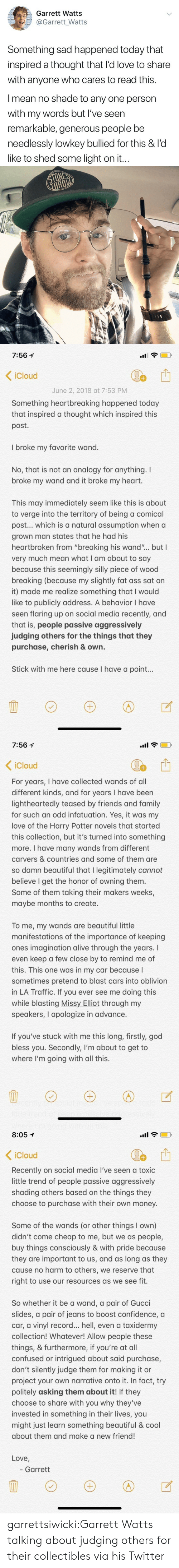 """Icloud: E a : Garrett Watts  @Garrett_Watts  Something sad happened today that  inspired a thought that l'd love to share  with anyone who cares to read this.  I mean no shade to any one person  with my words but I've seen  remarkable, generous people be  needlessly lowkey bullied for this & l'd  like to shed some light on it.   7:561  < iCloud  June 2, 2018 at 7:53 PM  Something heartbreaking happened today  that inspired a thought which inspired this  post.  I broke my favorite wand.  No, that is not an analogy for anything. I  broke my wand and it broke my heart.  This may immediately seem like this is about  to verge into the territory of being a comical  post... which is a natural assumption when a  grown man states that he had his  heartbroken from """"breaking his wand""""... but I  very much mean what I am about to say  because this seemingly silly piece of wood  breaking (because my slightly fat ass sat on  it) made me realize something that I would  like to publicly address. A behavior I have  seen flaring up on social media recently, and  that is, people passive aggressively  judging others for the things that they  purchase, cherish & own.  Stick with me here cause I have a point...   7:56 1  .uil  Cloud  For years, I have collected wands of all  different kinds, and for years I have been  lightheartedly teased by friends and family  for such an odd infatuation. Yes, it was my  love of the Harry Potter novels that started  this collection, but it's turned into something  more. I have many wands from different  carvers & countries and some of them are  so damn beautiful that I legitimately cannot  believe I get the honor of owning themm  Some of them taking their makers weeks,  maybe months to create.  tH  To me, my wands are beautiful little  manifestations of the importance of keeping  ones imagination alive through the years. I  even keep a few close by to remind me of  this. This one was in my car because l  sometimes pretend to blast cars into oblivion  in"""