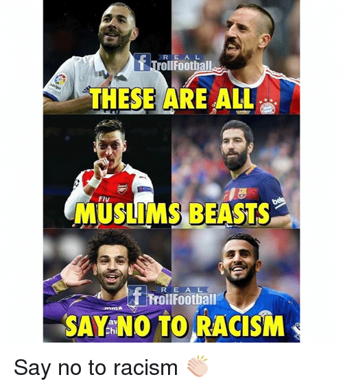 Memes, 🤖, and Chi: E A L  THESE ARE ALL  MUSLIMS BEASTS  f R E A L  Troll Football  SAY Chi  NO TO RACISM Say no to racism 👏🏻