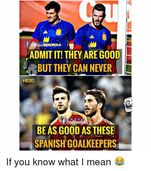 Memes, Spanish, and Good: E A  rolFoothatRDROLA  ADMIT IT! THEY ARE GOOD  BUT THEY CAN NEVER  # REBEL  R E A L  BE AS GOOD AS THESE  SPANISH GOALKEEPERS If you know what I mean 😂