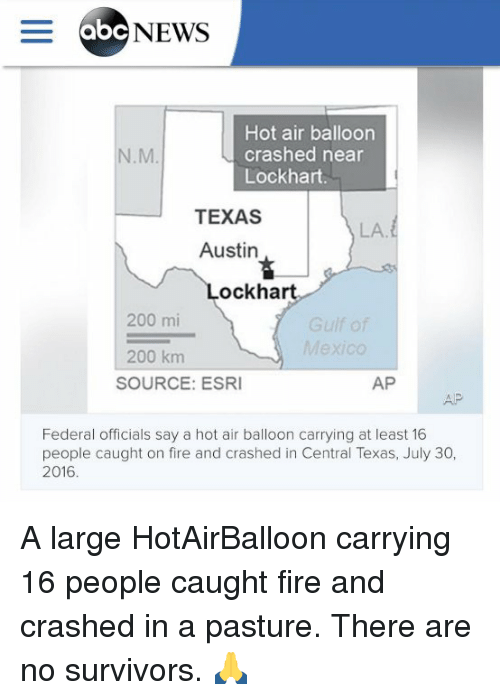 hot air balloons: E abc NEWS  Hot air balloon  crashed near  Lockhart.  TEXAS  Austin  ockhart  200 mi  Mexico  200 km  AP  SOURCE: ESRI  Federal officials say a hot air balloon carrying at least 16  people caught on fire and crashed in Central Texas, July 30,  2016. A large HotAirBalloon carrying 16 people caught fire and crashed in a pasture. There are no survivors. 🙏