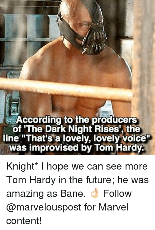 "Bane, Future, and Memes: e According to the producers  of 'The Dark Night Rises"", the  line ""That's a lovely, lovely voice""  was improvised by Tom Hardy. Knight* I hope we can see more Tom Hardy in the future; he was amazing as Bane. 👌🏼 Follow @marvelouspost for Marvel content!"