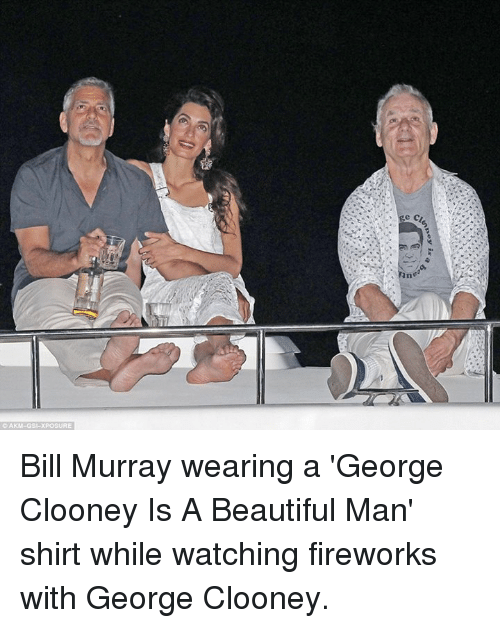 Dank, 🤖, and Bill: e AKM-GSI-XPOSURE Bill Murray wearing a 'George Clooney Is A Beautiful Man' shirt while watching fireworks with George Clooney.