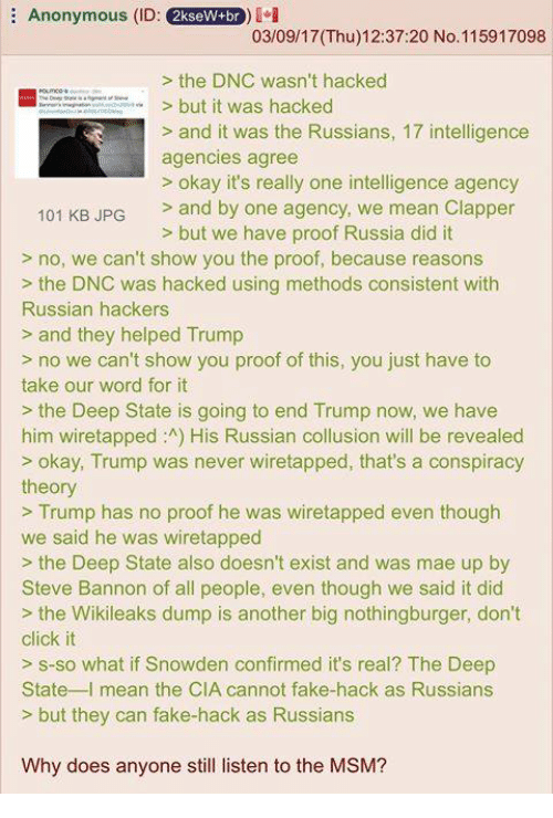 Russia Did It: E Anonymous (ID:  2kseW+br  03/09/17 (Thu) 12:37:20 No. 115917098  the DNC wasn't hacked  but it was hacked  and it was the Russians, 17 intelligence  agencies agree  okay it's really one intelligence agency  101 KB JPG  and by one agency, we mean Clapper  but we have proof Russia did it  no, we can't show you the proof, because reasons  the DNC was hacked using methods consistent with  Russian hackers  and they helped Trump  no we can't show you proof of this, you just have to  take our word for it  the Deep State is going to end Trump now, we have  him wiretapped :A) His Russian collusion will be revealed  okay, Trump was never wiretapped, that's a conspiracy  theory  Trump has no proof he was wiretapped even though  we said he was wiretapped  the Deep State also doesn't exist and was mae up by  Steve Bannon of all people, even though we said it did  the Wikileaks dump is another big nothingburger, don't  click it  s so what if Snowden confirmed it's real? The Deep  State  mean the CIA cannot fake hack as Russians  but they can fake-hack as Russians  Why does anyone still listen to the MSM?