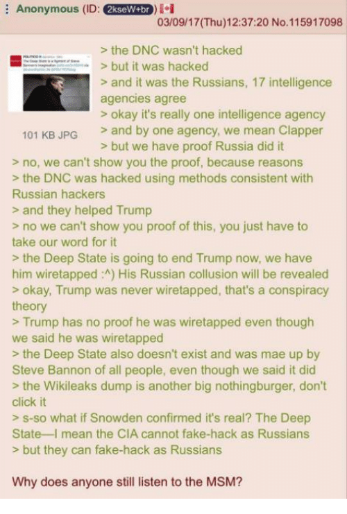 Russia Did It: E Anonymous (ID  2kseW+br  i  03/09/17IThu)12:37:20 No. 115917098  the DNC wasn't hacked  EEE but it was hacked  and it was the Russians, 17 intelligence  agencies agree  okay it's really one intelligence agency  101 KB JPG  and by one agency, we mean Clapper  but we have proof Russia did it  no, we can't show you the proof, because reasons  the DNC was hacked using methods consistent with  Russian hackers  and they helped Trump  no we can't show you proof of this, you just have to  take our word for it  the Deep State is going to end Trump now, we have  him wiretapped :A) His Russian collusion will be revealed  okay, Trump was never wiretapped, that's a conspiracy  theory  Trump has no proof he was wiretapped even though  we said he was wiretapped  the Deep State also doesn't exist and was mae up by  Steve Bannon of all people, even though we said it did  the Wikileaks dump is another big nothingburger, don't  click it  s so what if Snowden confirmed it's real? The Deep  State I mean the CIA cannot fake-hack as Russians  but they can fake-hack as Russians  Why does anyone still listen to the MSM?