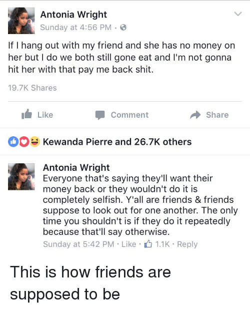 Friends, Funny, and Money: e Antonia Wright  Sunday at 4:56 PM B  If I hang out with my friend and she has no money on  her but I do we both still gone eat and I'm not gonna  hit her With that pay me back shit.  19.7K Shares  Like  share  Comment  Kewanda Pierre and 26.7K others  Antonia Wright  Everyone that's saying they'll want their  money back or they wouldn't do it is  completely selfish. Y'all are friends & friends  suppose to look out for one another. The only  time you shouldn't is if they do it repeatedly  because that'll say otherwise.  Sunday at 5:42 PM Like  1.1K Reply This is how friends are supposed to be