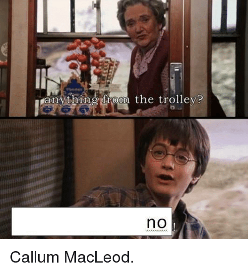 Dank Memes: e  anything from the trolley?  no Callum MacLeod.