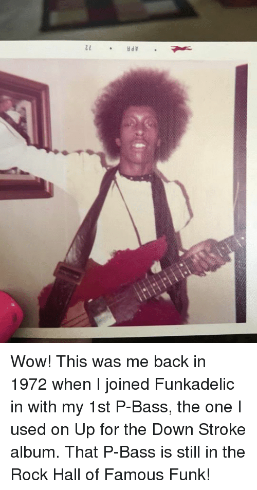 1972: e * APR Wow! This was me back in 1972 when I joined Funkadelic in with my 1st P-Bass, the one I used on Up for the Down Stroke album. That P-Bass is still in the Rock Hall of Famous Funk!
