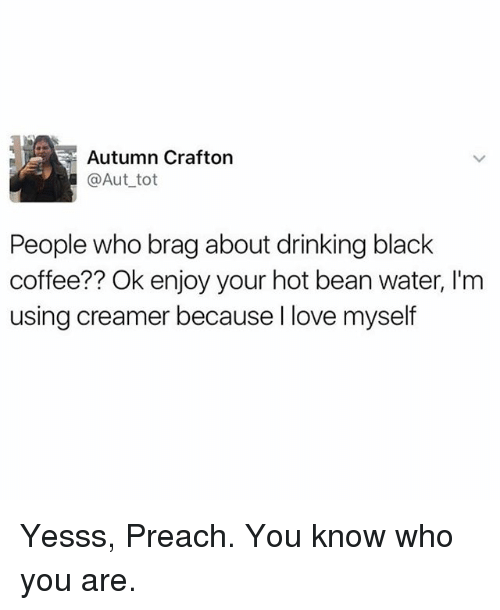 Drinking, Funny, and Love: E Autumn Crafton  @Aut tot  People who brag about drinking black  coffee?? Ok enjoy your hot bean water, l'm  using creamer because l love myself Yesss, Preach. You know who you are.