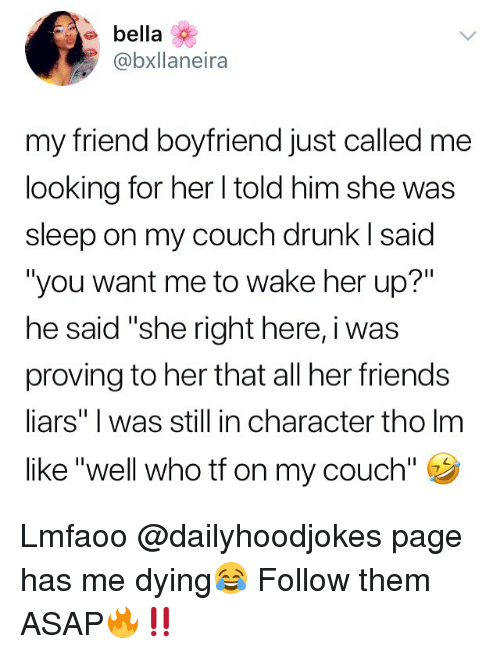 "Drunk, Friends, and Memes: e bella  @bxllaneira  my friend boyfriend just called me  looking for her l told him she was  sleep on my couch drunk I said  ""you want me to wake her up?""  he said ""she right here, i was  proving to her that all her friends  liars"" I was still in character tho lm  like ""well who tf on my couch"" Lmfaoo @dailyhoodjokes page has me dying😂 Follow them ASAP🔥‼️"