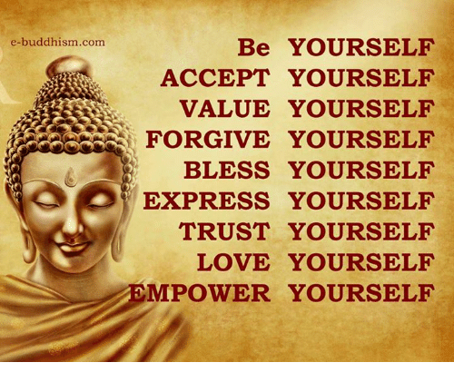 Love Yourself: e-buddhism com  Be YOURSELF  ACCEPT YOURSELF  VALUE YOURSELF  FORGIVE YOURSELF  BLESS YOURSELF  EXPRESS YOURSELF  TRUST YOURSELF  LOVE YOURSELF  MPOWER YOURSELF