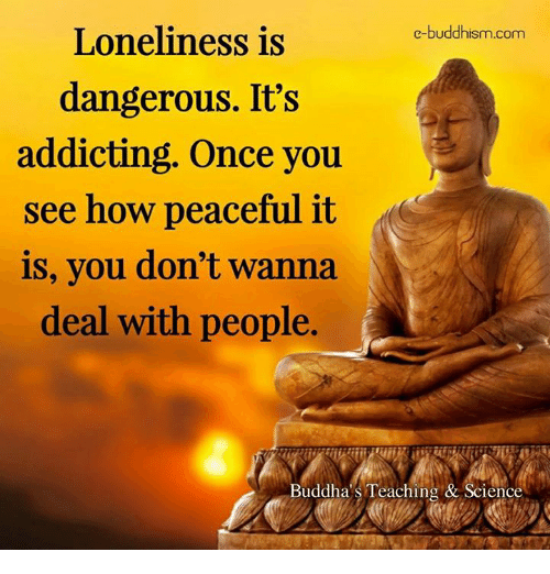 addicting: e-buddhism com  Loneliness is  dangerous. It's  addicting. Once you  see how peaceful it  is, you don't wanna  deal with people  Buddha's Teaching & Science