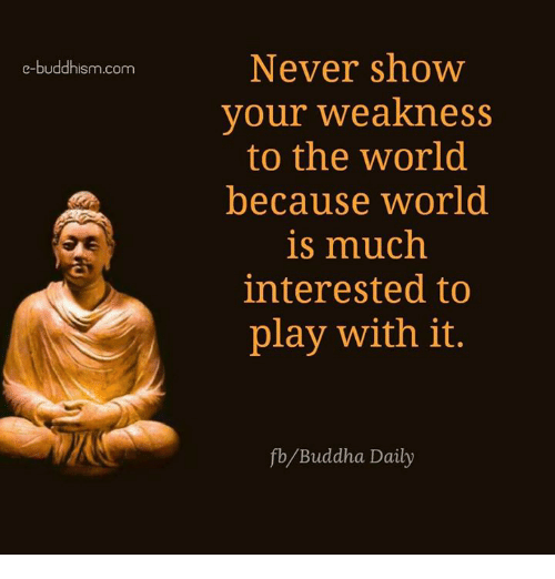 Memes, Buddha, and World: e-buddhism com  Never show  your weakness  to the World  because world  is much  interested to  play with it.  fb Buddha Daily