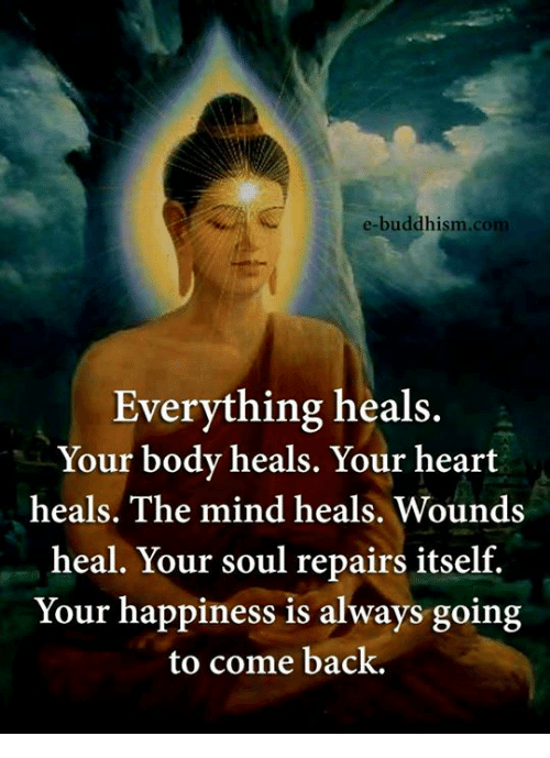 Memes, 🤖, and Soul: e-buddhism  Everything heals.  Your body heals. Your heart  heals. The mind heals. Wounds  heal. Your soul repairs itself.  Your happiness is always going  to come back.