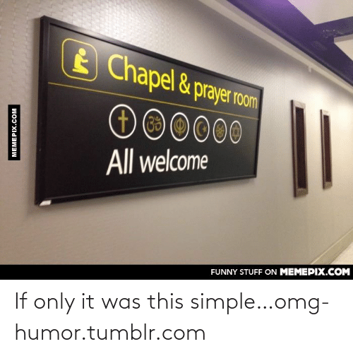 Welcome Funny: E Chapel &prayer room  O00000  All welcome  FUNNY STUFF ON MEMEPIX.COM  MEMEPIX.COM If only it was this simple…omg-humor.tumblr.com
