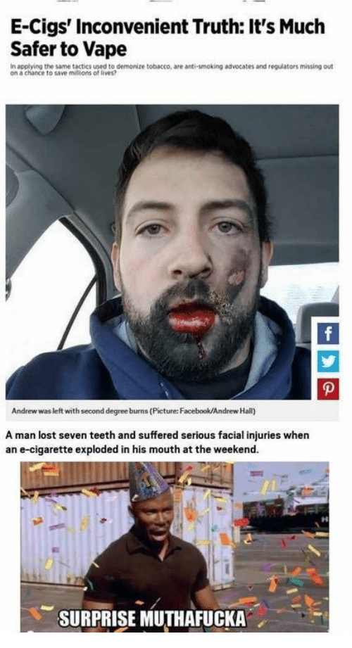 Reddit, Teeth, and Seven: E-Cigs' inconvenient Truth: It's Much  Safer to Vape  In applying the same tactics used to demonize tobacco, are anti-smoking advocates and regulators missing out  on a chance to save millions of lives?  Andrew was left with second degree burns (Picture:Facebook/Andrew Hall)  A man lost seven teeth and suffered serious facial injuries when  an e-cigarette exploded in his mouth atthe weekend.  SURPRISE MUTHAFUCKA