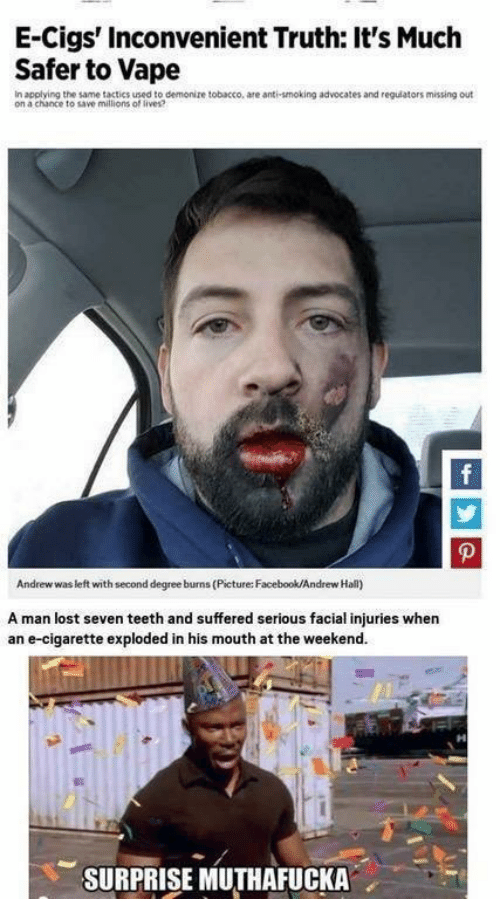 Dank Memes, Teeth, and Seven: E-Cigs' inconvenient Truth: It's Much  Safer to Vape  In applying the same tactics used to  demonize tobacco, are anti-smoking advocates and regulators missing out  on a chance to save millions of lives?  Andrew was left with second degree burns (Picture: Facebook/Andrew Hall)  A man lost seven teeth and suffered serious facial injuries when  an e-cigarette exploded in his mouth atthe weekend.  SURPRISE MUTHAFUCKA