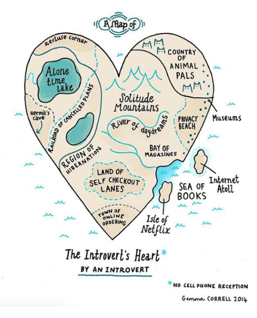Solitude: e cotner  M COUNTRY  OF  ANIMAL .  Alone  time  lake  1 PALS  Solitude  Mountains  Hermit's  PRIVACY Museums  SEACA  caveN  er of day  r  BAY OF  MAGAZINES .  EGIONO  ; LAND OF  SELF CHECKOUT  LANES  Internet  SEA OF Atoll  BOOKS  TOWN oF  ORDERING  Netflix  The Introverl's Heart*  BY AN INTROVERT  NO CELL PHONE RECEPTION  Gemma cORRELL 201