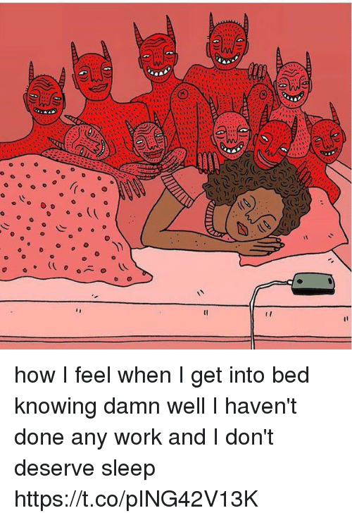 Work, Girl Memes, and Sleep: e d  o o e o  o how I feel when I get into bed knowing damn well I haven't done any work and I don't deserve sleep https://t.co/pING42V13K
