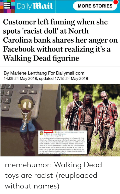 Fuming: E Daily Mail  MORE STORIES  Customer left fuming when she  spots 'racist doll' at North  Carolina bank shares her anger on  Facebook without realizing it's a  Walking Dead figurine  By Marlene Lenthang For Dailymail.com  14:09 24 May 2018, updated 17:15 24 May 2018  3  6  9  feeling angry with Smith Laurice and 3 others.  at 9 State Employees Credit Union  May 22 at 4.00pm Raleigh, NC  So Im just leaving the Credit Union on Louisburg Rd in Raleigh NC. While  siting in one of their representatives office handling business I notice half  way through my transactions a black doll with a noose around its neck and  hands tied behind its back Ater everything was done the representative  asked me if I had any questions and I told him yes, I do I asked him what  did that doll mean with the noose around the neck and he says to me,  collect them.) I said, well that doll is very ofensive to me and he gone say  (In what way?) Right then I walked out of his office and went straight to the  receptionist and asked for his boss! memehumor:  Walking Dead toys are racist (reuploaded without names)
