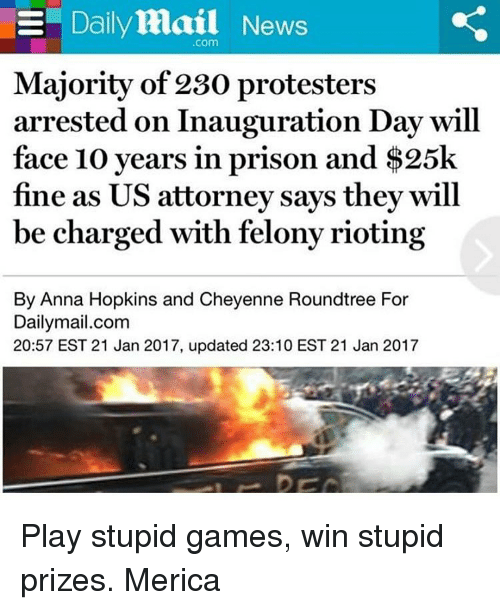 play-stupid-games: E Daily Mail News  Com  Majority of 230 protesters  arrested on Inauguration Day will  face 10 years in prison and $25k  fine as US attorney says the  will  be charged with felonyrioting  By Anna Hopkins and Cheyenne Roundtree For  Dailymail.com  20:57 EST 21 Jan 2017, updated 23:10 EST 21 Jan 2017 Play stupid games, win stupid prizes. Merica