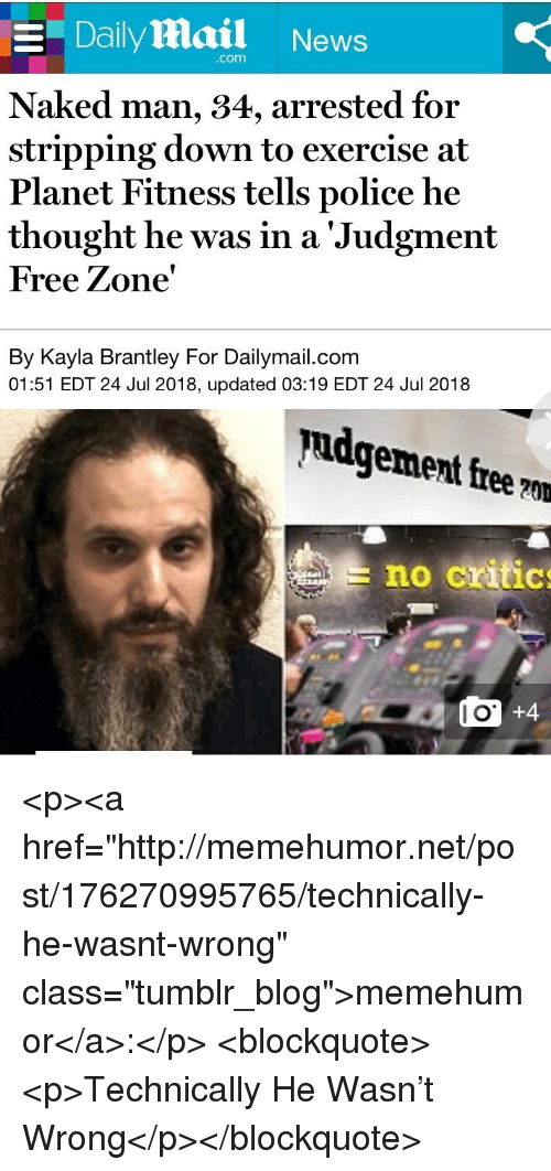 "stripping: E Daily Mail News  com  Naked man, 34, arrested for  stripping down to exercise at  Planet Fitness tells police he  thought he was in a 'Judgment  Free Zone'  By Kayla Brantley For Dailymail.com  01:51 EDT 24 Jul 2018, updated 03:19 EDT 24 Jul 2018  pudgement free ?m  no critic  l O <p><a href=""http://memehumor.net/post/176270995765/technically-he-wasnt-wrong"" class=""tumblr_blog"">memehumor</a>:</p>  <blockquote><p>Technically He Wasn't Wrong</p></blockquote>"