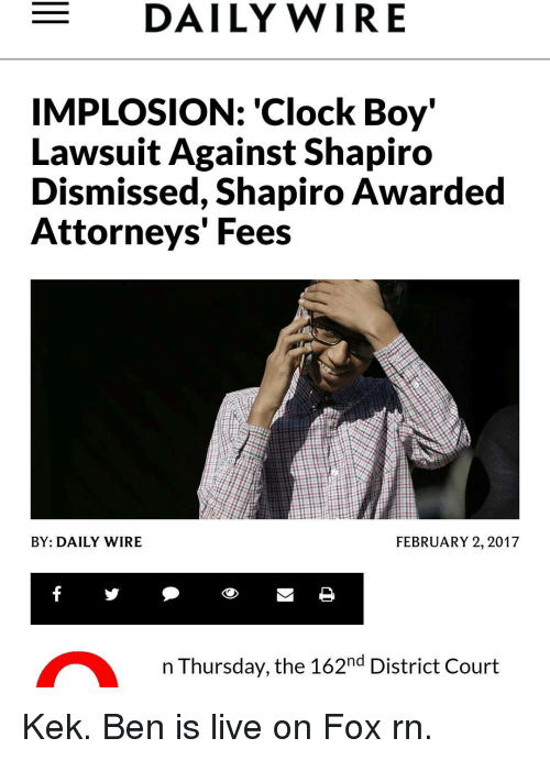 "Clock Boy: E DAILY WIRE  IMPLOSION: ""Clock Boy""  Lawsuit Against Shapiro  Dismissed, Shapiro Awarded  Attorneys' Fees  BY: DAILY WIRE  FEBRUARY 2, 2017  a n Thursday, the 162nd District Court Kek. Ben is live on Fox rn."