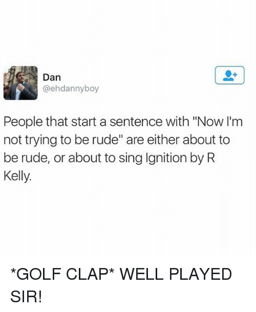 "singe: E Dan  @ehdannyboy  People that start a sentence with ""Now I'm  not trying to be rude"" are either about to  be rude, or about to sing Ignition by R  Kelly. *GOLF CLAP* WELL PLAYED SIR!"
