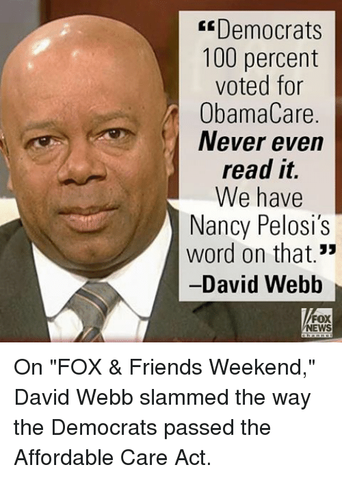 """david webb: E Democrats  100 percent  voted for  ObamaCare.  Never even  read it.  We have  Nancy Pelosi's  word on that.""""  David Webb  NEWS On """"FOX & Friends Weekend,"""" David Webb slammed the way the Democrats passed the Affordable Care Act."""