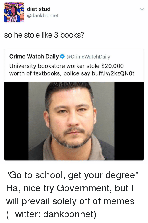 "Memes Twitter: E diet stud  @dank bonnet  so he stole like 3 books?  Crime Watch Daily  acrimeWatchDaily  University bookstore worker stole $20,000  worth of textbooks, police say buff.ly/2kzQNOt ""Go to school, get your degree"" Ha, nice try Government, but I will prevail solely off of memes. (Twitter: dankbonnet)"