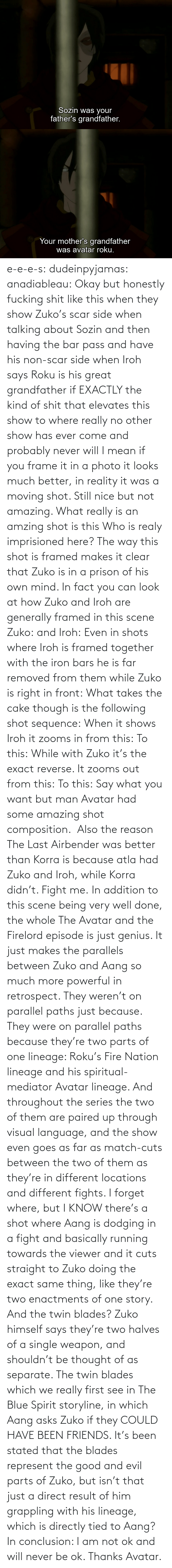 then: e-e-e-s: dudeinpyjamas:   anadiableau: Okay but honestly fucking shit like this when they show Zuko's scar side when talking about Sozin and then having the bar pass and have his non-scar side when Iroh says Roku is his great grandfather if EXACTLY the kind of shit that elevates this show to where really no other show has ever come and probably never will I mean if you frame it in a photo it looks much better, in reality it was a moving shot. Still nice but not amazing. What really is an amzing shot is this Who is realy imprisioned here? The way this shot is framed makes it clear that Zuko is in a prison of his own mind. In fact you can look at how Zuko and Iroh are generally framed in this scene Zuko: and Iroh: Even in shots where Iroh is framed together with the iron bars he is far removed from them while Zuko is right in front:  What takes the cake though is the following shot sequence: When it shows Iroh it zooms in from this: To this: While with Zuko it's the exact reverse. It zooms out from this: To this: Say what you want but man Avatar had some amazing shot composition.   Also the reason The Last Airbender was better than Korra is because atla had Zuko and Iroh, while Korra didn't. Fight me.    In addition to this scene being very well done, the whole The Avatar and the Firelord episode is just genius.  It just makes the parallels between Zuko and Aang so much more powerful in retrospect.  They weren't on parallel paths just because.  They were on parallel paths because they're two parts of one lineage: Roku's Fire Nation lineage and his spiritual-mediator Avatar lineage.  And throughout the series the two of them are paired up through visual language, and the show even goes as far as match-cuts between the two of them as they're in different locations and different fights.  I forget where, but I KNOW there's a shot where Aang is dodging in a fight and basically running towards the viewer and it cuts straight to Zuko doing the exact same thing, like they're two enactments of one story.   And the twin blades?  Zuko himself says they're two halves of a single weapon, and shouldn't be thought of as separate.  The twin blades which we really first see in The Blue Spirit storyline, in which Aang asks Zuko if they COULD HAVE BEEN FRIENDS.  It's been stated that the blades represent the good and evil parts of Zuko, but isn't that just a direct result of him grappling with his lineage, which is directly tied to Aang? In conclusion: I am not ok and will never be ok.  Thanks Avatar.