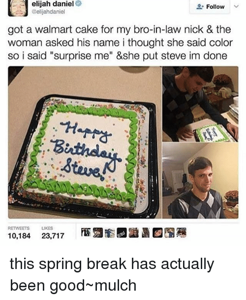 "Memes, Walmart, and Spring Break: e e elijah daniel  Follow  @elijahdaniel  got a walmart cake for my bro-in-law nick & the  woman asked his name i thought she said color  said ""surprise &she steve done  RETWEETS LIKES  10,184  23,717 this spring break has actually been good~mulch"