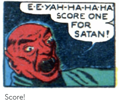score: E-E-YAH-HA-HA-HA  SCORE ONE  FOR  SATAN! Score!