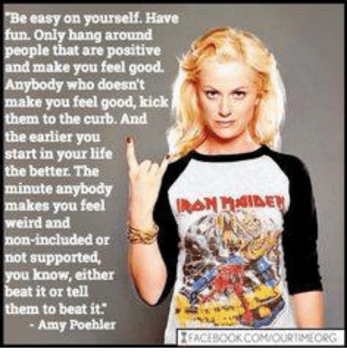 Amy Poehler, Life, and Memes: e easy on yourself. Have  fun. only hang around  people that are positive  d make you feel good.  Anybody who doesn't  make you feel good, kick  them to the curb. And  the earlier you  start in your life  the better. The  te anybody  makes you feel  weird and  non-included or  not supported,  you know, either  beat it or tell  them to beat it  Amy Poehler